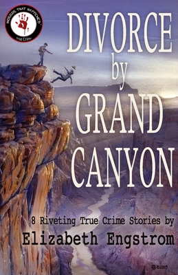 Divorce by Grand Canyon: 8 Riveting True Crime Stories by Elizabeth Engstrom