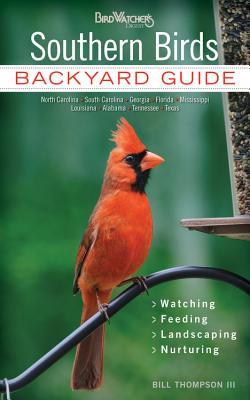 Southern Birds: Backyard Guide - Watching - Feeding - Landscaping - Nurturing - North Carolina, South Carolina, Georgia, Florida, Miss by Bill Thompson