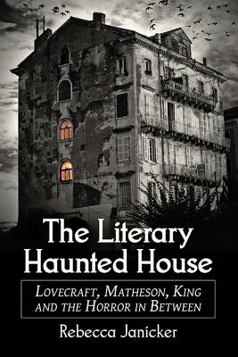 The Literary Haunted House: Lovecraft, Matheson, King and the Horror in Between by Rebecca Janicker