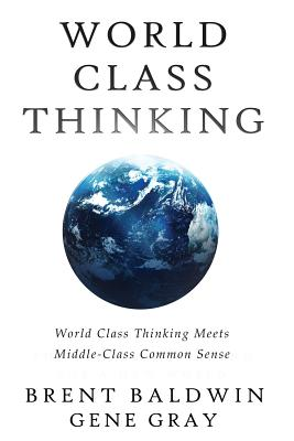 World Class Thinking Meets Middle-Class Common Sense by Brent Baldwin, Gene Gray