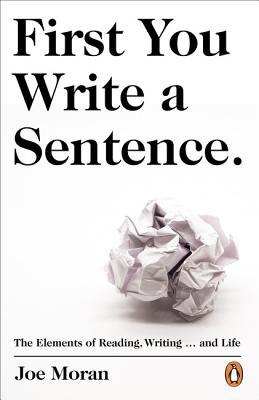 First You Write a Sentence.: The Elements of Reading, Writing … and Life by Joe Moran