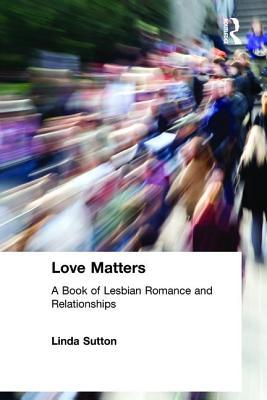 Love Matters: A Book of Lesbian Romance and Relationships by Linda Sutton, Ellen Cole, Esther D. Rothblum
