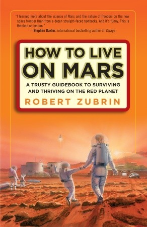 How to Live on Mars: A Trusty Guidebook to Surviving and Thriving on the Red Planet by Robert Zubrin