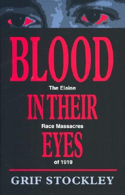 Blood in Their Eyes: The Elaine Race Massacres of 1919 by Grif Stockley