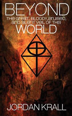 Beyond the Great, Bloody, Bruised, and Silent Veil of This World by Jordan Krall