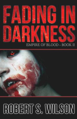Fading in Darkness: Empire of Blood Book Two by Robert S. Wilson