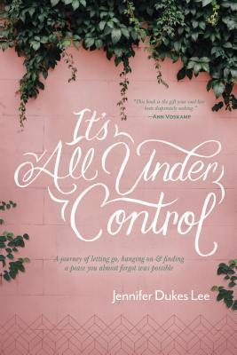 It's All Under Control: A Journey of Letting Go, Hanging On, and Finding a Peace You Almost Forgot Was Possible by Jennifer Dukes Lee