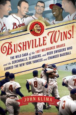 Bushville Wins!: The Wild Saga of the 1957 Milwaukee Braves and the Screwballs, Sluggers, and Beer Swiggers Who Canned the New York Yankees and Changed Baseball by John Klima