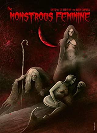 The Monstrous Feminine: Dark Tales of Dangerous Women by E.V. Knight, Elsa Carruthers, Amber Bliss, Cin Ferguson, Sally Bosco, Christe Callabro, Broos Campbell, Kristin Dearborn, Querus Abuttu