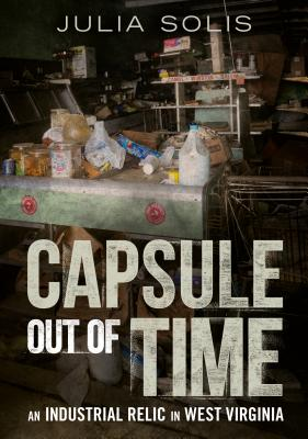 Capsule Out of Time: An Industrial Relic in West Virginia by Julia Solis
