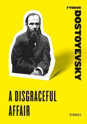 A Disgraceful Affair: Stories (White Nights, A Disgraceful Affair, The Dream of the Ridiculous Man) by Fyodor Dostoyevsky