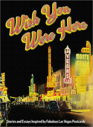 Wish You Were Here: Stories and Essays Inspired by Fabulous Las Vegas Postcards by Corey Levitan, Lindsey Leavitt, Scott Dickensheets, Maile Chapman, Lissa Townsend Rodgers, Greg Blake Miller, Kristen Peterson, Quentin R. Bufogle, Maxwell Alexander Drake