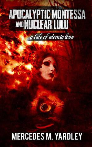 Apocalyptic Montessa and Nuclear Lulu: A Tale of Atomic Love by Mercedes M. Yardley
