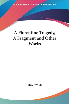 A Florentine Tragedy, a Fragment and Other Works by Oscar Wilde