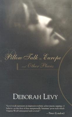 Pillow Talk in Europe and Other Places by Deborah Levy