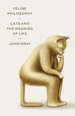 Feline Philosophy: Cats and the Meaning of Life by John N. Gray