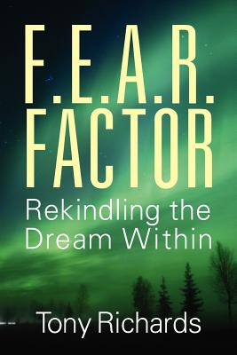 F.E.A.R. Factor: Rekindling the Dream Within by Tony Richards