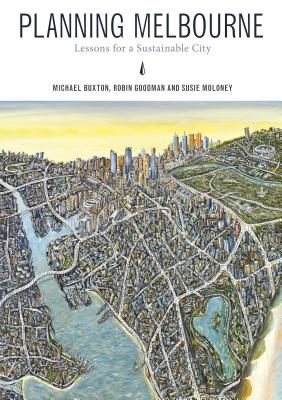 Planning Melbourne: Lessons for a Sustainable City by Susie Moloney, Michael Buxton, Robin Goodman