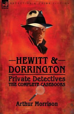 Hewitt & Dorrington Private Detectives: the Complete Casebooks by Arthur Morrison