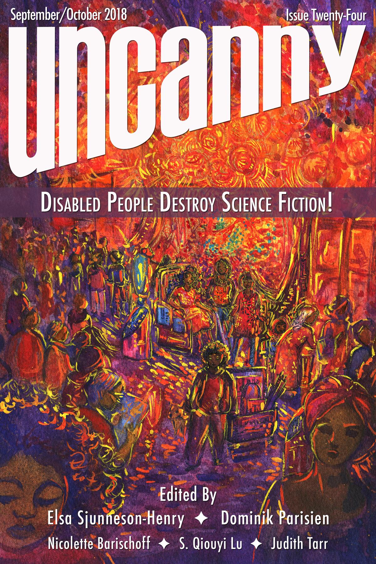 Uncanny Magazine Issue 24: Disabled People Destroy Science Fiction! Special Issue by S. Qiouyi Lu, Dominik Parisien, Judith Tarr, Elsa Sjunneson-Henry, Elsa Sjunneson, Nicolette Barischoff