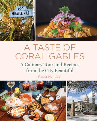 A Taste of Coral Gables: Cookbook and Culinary Tour of the City Beautiful by Paola Mendez