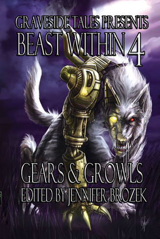 Beast Within 4: Gears & Growls by Nick Bergeron, Shane Tyree, Steven Saus, Thoraiya Dyer, Jennifer Brozek, Folly Blaine, Tyler Hayes, Patrick S. Tomlinson, Matthew Marovich, Donald J. Bingle, Ken Liu, Lillian Cohen-Moore, Chadwick Ginther, A.G. Carpenter, Sarah Hans, Jay Wilburn, Jenna Fowler, Caren Gussoff, Alan Smale, Mark W. Coulter