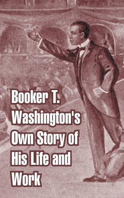 Booker T. Washington's Own Story of His Life and Work by Booker T. Washington