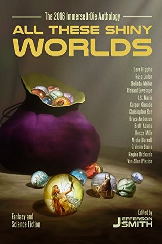 All These Shiny Worlds: The 2016 ImmerseOrDie Anthology by Russ Linton, Misha Burnett, Jefferson Smith, Belinda Mellor, Brett Adams, Christopher Ruz, Graham Storrs, Becca Mills, J.S. Morin, Van Allen Plexico, Regina Richards, Dave Higgins, Richard Levesque, Bryce Anderson, Karpov Kinrade