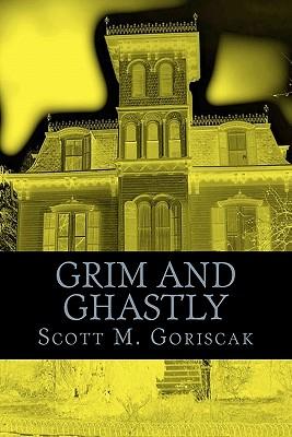 Grim and Ghastly by Scott M. Goriscak