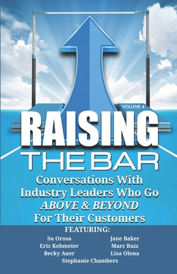 Raising the Bar Volume 4: Conversations with Industry Leaders Who Go ABOVE & BEYOND For Their Customers by Marc Ruiz, Eric Kehmeier, Jane Baker