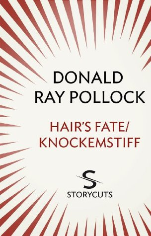 Hair's Fate / Knockemstiff (Storycuts) by Donald Ray Pollock