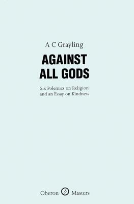 Against All Gods: Six Polemics on Religion and an Essay on Kindness: Six Polemics on Religion and an Essay on Kindness by A. C. Grayling