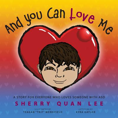 And You Can Love Me: a story for everyone who loves someone with Autism Spectrum Disorder (ASD) by Sherry Quan Lee