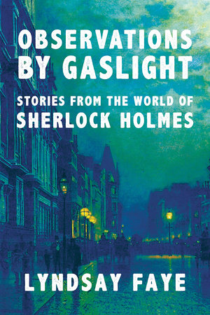 Observations by Gaslight: Stories from the World of Sherlock Holmes by Lyndsay Faye