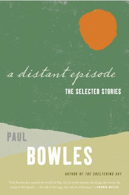 A Distant Episode: The Selected Stories by Paul Bowles