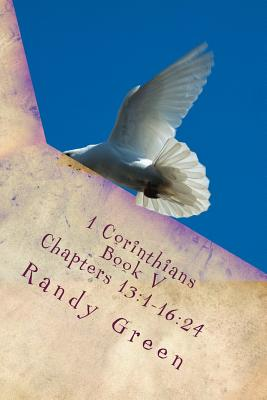 1 Corinthians Book V: Chapters 13:1-16:24: Volume 12 of Heavenly Citizens in Earthly Shoes, An Exposition of the Scriptures for Disciples an by Randy Green