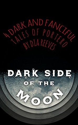 Dark Side of the Moon: 4 Dark and Fanciful Tales of Portero by Dia Reeves