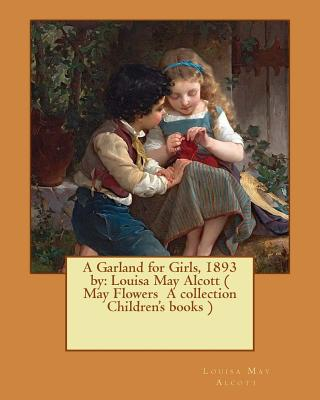 A Garland for Girls, 1893 by: Louisa May Alcott ( May Flowers A collection Children's books ) by Louisa May Alcott