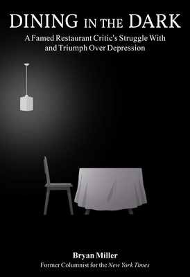 Dining in the Dark: A Famed Restaurant Critic's Struggle with and Triumph Over Depression by Bryan Miller