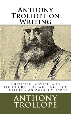 Anthony Trollope on Writing: Criticism, advice, and techniques for writing from Trollope's An Autobiography by Anthony Trollope