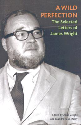 A Wild Perfection: The Selected Letters of James Wright by James Wright