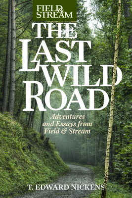 Field & Stream the Last Wild Road: Adventures and Essays from Field & Stream Magazine by T. Edward Nickens