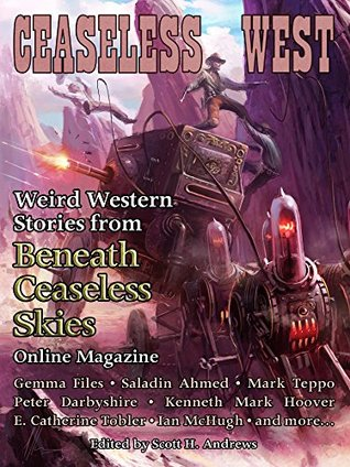 Ceaseless West: Weird Western Stories from Beneath Ceaseless Skies Online Magazine by Kenneth Mark Hoover, Gemma Files, Mark Teppo, Saladin Ahmed, Scott H. Andrews, Peter Darbyshire