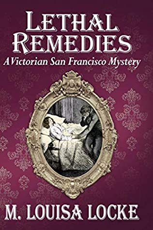 Lethal Remedies (A Victorian San Francisco Mystery) by M. Louisa Locke