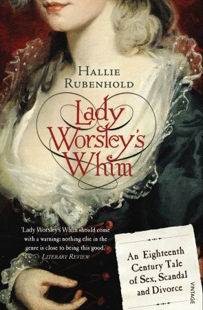 Lady Worsley's Whim: An Eighteenth-Century Tale of Sex, Scandal and Divorce by Hallie Rubenhold