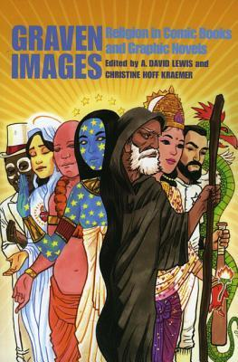 Graven Images: Religion in Comic Books and Graphic Novels by Saurav Mohapatra, Douglas Rushkoff, A. David Lewis, G. Willow Wilson, Christine Hoff Kraemer, Mark Smylie