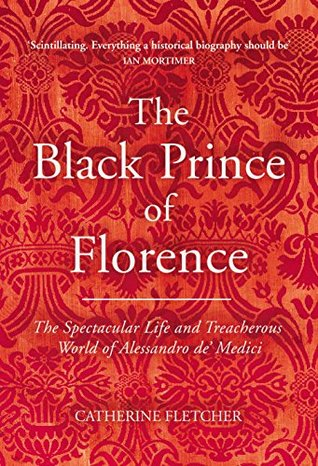 The Black Prince of Florence: The Spectacular Life and Treacherous World of Alessandro de' Medici by Catherine Fletcher