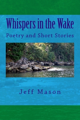 Whispers in the Wake: Poetry and Short Stories by Jeff Mason