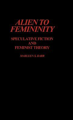 Alien to Femininity: Speculative Fiction and Feminist Theory by Marleen S. Barr