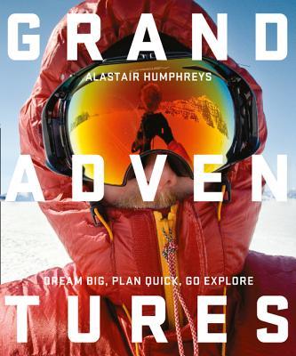 Grand Adventures: Dream Big, Plan Quick, Go Explore by Alastair Humphreys